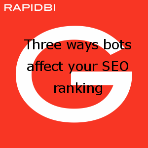 Three ways bots affect your SEO ranking
