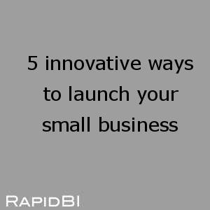 5 innovative ways to launch your small business