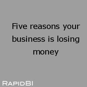 Five reasons your business is losing money