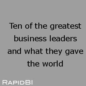 Ten of the greatest business leaders and what they gave the world