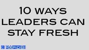 10 ways leaders can stay fresh