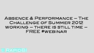 Absence & Performance – The Challenge of Summer 2012 working – there is still time – FREE #webinar
