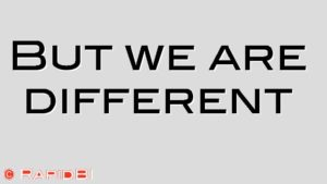 But we are different
