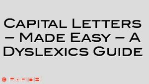 Capital Letters – Made Easy – A Dyslexics Guide