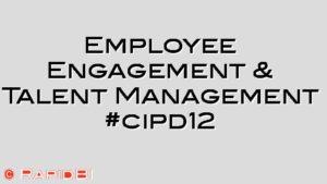 Employee Engagement & Talent Management #cipd12