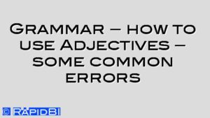 Grammar – how to use Adjectives – some common errors