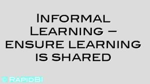 Informal Learning – ensure learning is shared