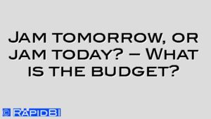 Jam tomorrow, or jam today? – What is the budget?