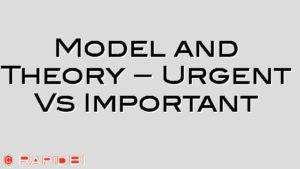 Model and Theory – Urgent Vs Important