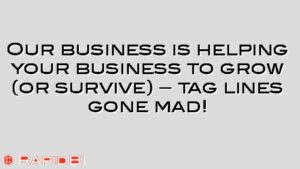 Our business is helping your business to grow (or survive) – tag lines gone mad!