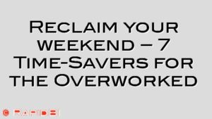 Reclaim your weekend – 7 Time-Savers for the Overworked