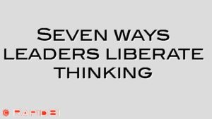 Seven ways leaders liberate thinking