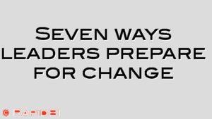 Seven ways leaders prepare for change