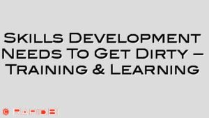 Skills Development Needs To Get Dirty – Training & Learning