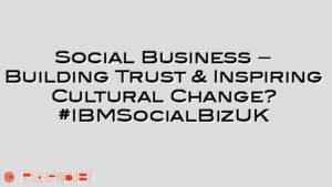 Social Business – Building Trust & Inspiring Cultural Change? #IBMSocialBizUK