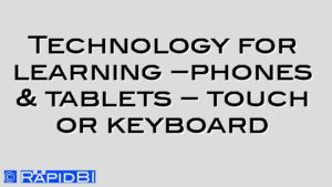 Technology for learning –phones & tablets – touch or keyboard