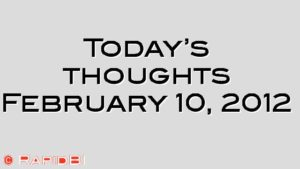 Today's thoughts February 10, 2012