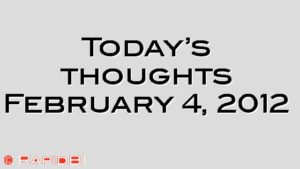 Today's thoughts February 4, 2012