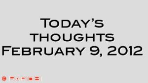 Today's thoughts February 9, 2012