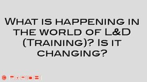 What is happening in the world of L&D (Training)? Is it changing?