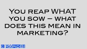 You reap WHAT you sow – what does this mean in marketing?