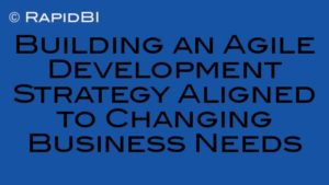 Building an Agile Development Strategy Aligned to Changing Business Needs