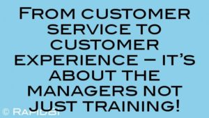 From customer service to customer experience – it's about the managers not just training!