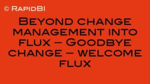 Beyond change management into flux – Goodbye change – welcome flux