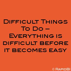 Difficult Things To Do – Everything is difficult before it becomes easy