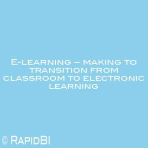 E-learning – making to transition from classroom to electronic learning