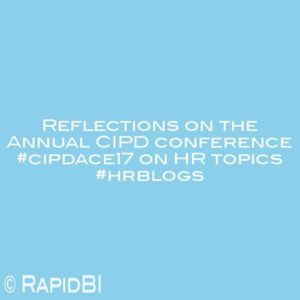 Reflections on the Annual CIPD conference #cipdace17 on HR topics #hrblogs