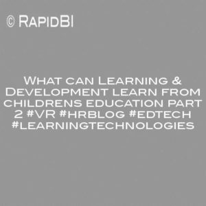 What can Learning & Development learn from childrens education part 2 #VR #hrblog #edtech #learningtechnologies