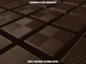 Learning is like chocolate, most enjoyable in small bites