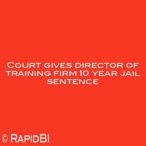 Court gives director of training firm 10 year jail sentence